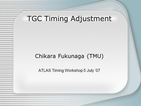 TGC Timing Adjustment Chikara Fukunaga (TMU) ATLAS Timing Workshop 5 July '07.