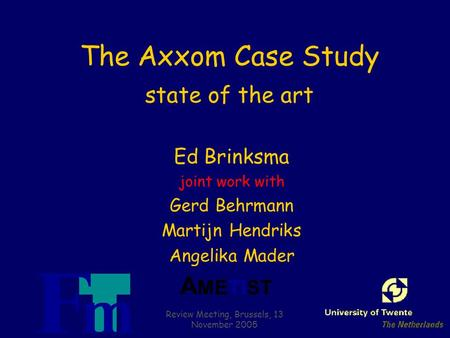 A METIST Review Meeting, Brussels, 13 November 2005 The Axxom Case Study state of the art Ed Brinksma joint work with Gerd Behrmann Martijn Hendriks Angelika.