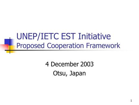 1 UNEP/IETC EST Initiative Proposed Cooperation Framework 4 December 2003 Otsu, Japan.