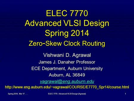 Spring 2014, Mar 17...ELEC 7770: Advanced VLSI Design (Agrawal)1 ELEC 7770 Advanced VLSI Design Spring 2014 Zero - Skew Clock Routing Vishwani D. Agrawal.