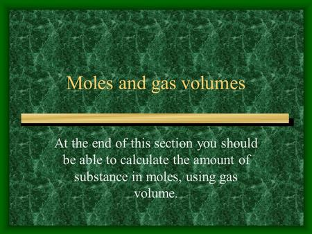 Moles and gas volumes At the end of this section you should be able to calculate the amount of substance in moles, using gas volume.