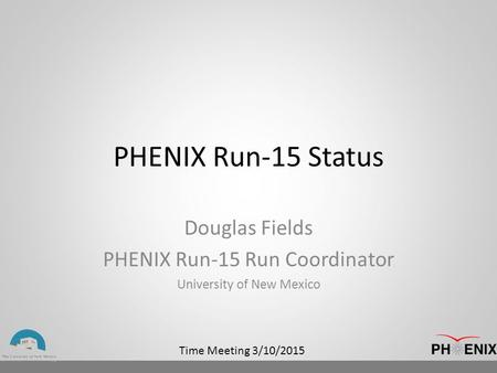 Time Meeting 3/10/2015 PHENIX Run-15 Status Douglas Fields PHENIX Run-15 Run Coordinator University of New Mexico.