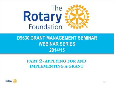 TITLE | 1 D9630 GRANT MANAGEMENT SEMINAR WEBINAR SERIES 2014/15 PART 2 - APPLYING FOR AND IMPLEMENTING A GRANT.