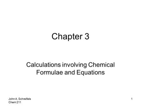 John A. Schreifels Chem 211 1 Chapter 3 Calculations involving Chemical Formulae and Equations.