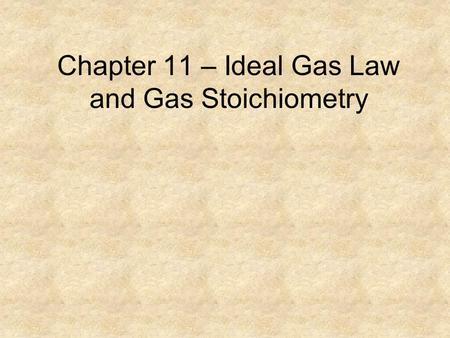 Chapter 11 – Ideal Gas Law and Gas Stoichiometry.