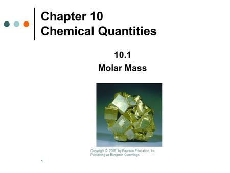 1 Chapter 10 Chemical Quantities 10.1 Molar Mass Copyright © 2008 by Pearson Education, Inc. Publishing as Benjamin Cummings.