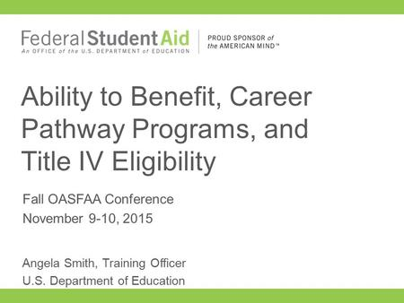 Fall OASFAA Conference November 9-10, 2015 Ability to Benefit, Career Pathway Programs, and Title IV Eligibility Angela Smith, Training Officer U.S. Department.