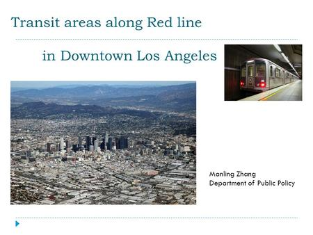 Transit areas along Red line in Downtown Los Angeles Manling Zhang Department of Public Policy.