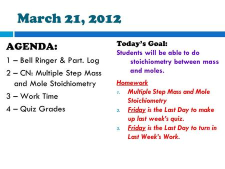 March 21, 2012 AGENDA: 1 – Bell Ringer & Part. Log 2 – CN: Multiple Step Mass and Mole Stoichiometry 3 – Work Time 4 – Quiz Grades Today's Goal: Students.