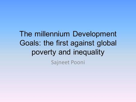 The millennium Development Goals: the first against global poverty and inequality Sajneet Pooni.