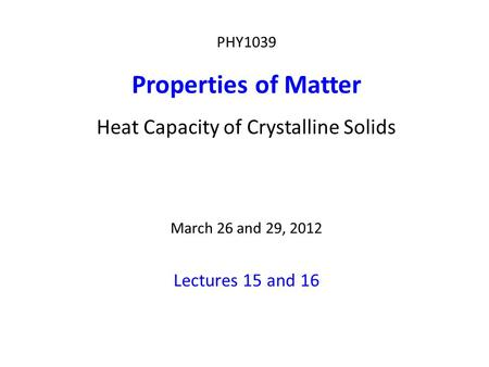 PHY1039 Properties of Matter Heat Capacity of Crystalline Solids March 26 and 29, 2012 Lectures 15 and 16.