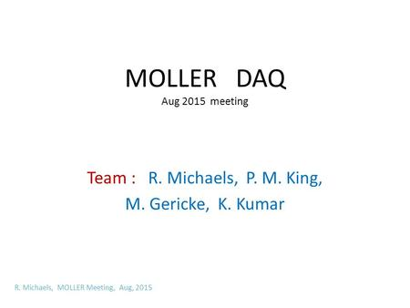 MOLLER DAQ Aug 2015 meeting Team : R. Michaels, P. M. King, M. Gericke, K. Kumar R. Michaels, MOLLER Meeting, Aug, 2015.