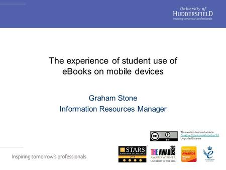 The experience of student use of eBooks on mobile devices Graham Stone Information Resources Manager This work is licensed under a Creative Commons Attribution.