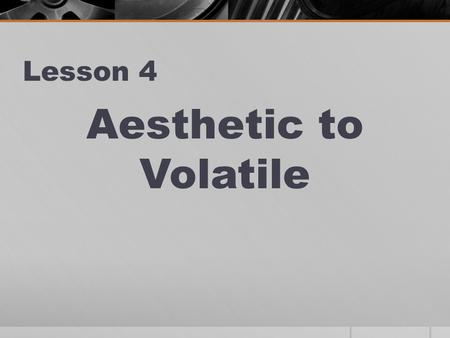 Lesson 4 Aesthetic to Volatile. AESTHETIC Noun or adjective relating or pertaining to art or beauty The aesthetics of the room wer e appealing to me.