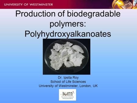 Production of biodegradable polymers: Polyhydroxyalkanoates Dr. Ipsita Roy School of Life Sciences University of Westminster, London, UK.