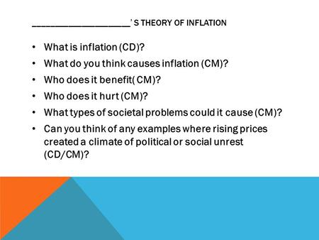 ______________________' S THEORY OF INFLATION What is inflation (CD)? What do you think causes inflation (CM)? Who does it benefit( CM)? Who does it hurt.