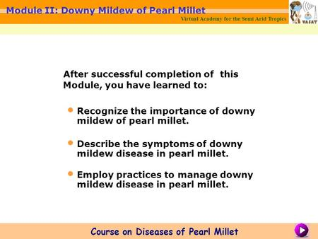 After successful completion of this Module, you have learned to: Recognize the importance of downy mildew of pearl millet. Describe the symptoms of downy.