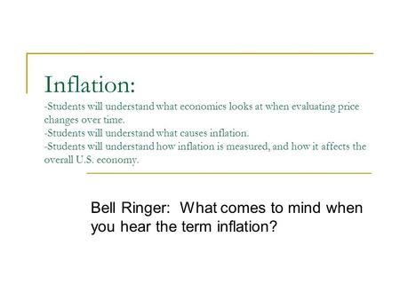 Inflation: -Students will understand what economics looks at when evaluating price changes over time. -Students will understand what causes inflation.