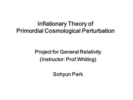 Inflationary Theory of Primordial Cosmological Perturbation Project for General Relativity (Instructor: Prof.Whiting) Sohyun Park.