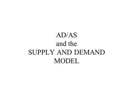 AD/AS and the SUPPLY AND DEMAND MODEL. Our purpose is to illustrate how the supply and demand model can describe the macro product market. One of the.