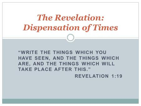 """WRITE THE THINGS WHICH YOU HAVE SEEN, AND THE THINGS WHICH ARE, AND THE THINGS WHICH WILL TAKE PLACE AFTER THIS."" REVELATION 1:19 The Revelation: Dispensation."