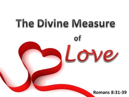 Romans 8:31-39. Rom. 8:32 God's Love Measuring God's Love for Us Substantiality: He Refuses to Give the Minimum Substantiality: He Refuses to Give the.