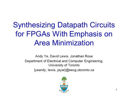 1 Synthesizing Datapath Circuits for FPGAs With Emphasis on Area Minimization Andy Ye, David Lewis, Jonathan Rose Department of Electrical and Computer.