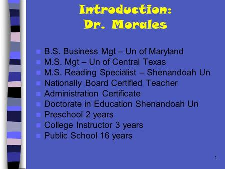 1 Introduction: Dr. Morales B.S. Business Mgt – Un of Maryland M.S. Mgt – Un of Central Texas M.S. Reading Specialist – Shenandoah Un Nationally Board.