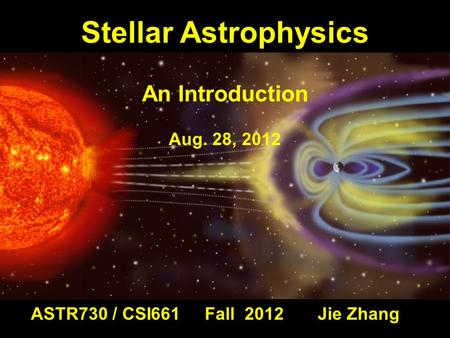 ASTR730 / CSI661 Fall 2012 Jie Zhang Stellar Astrophysics An Introduction Aug. 28, 2012.