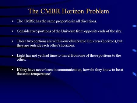 The CMBR Horizon Problem The CMBR has the same properties in all directions. Consider two portions of the Universe from opposite ends of the sky. These.
