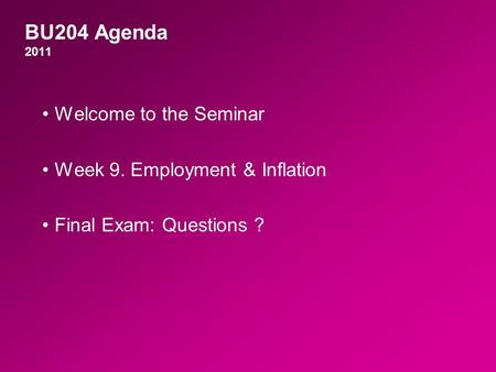 BU204 Agenda 2011 Welcome to the Seminar Week 9. Employment & Inflation Final Exam: Questions ?