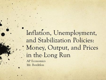 Inflation, Unemployment, and Stabilization Policies: Money, Output, and Prices in the Long Run AP Economics Mr. Bordelon.