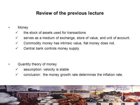 Review of the previous lecture Money the stock of assets used for transactions serves as a medium of exchange, store of value, and unit of account. Commodity.