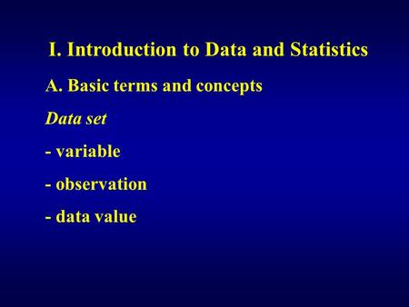 I. Introduction to Data and Statistics A. Basic terms and concepts Data set - variable - observation - data value.