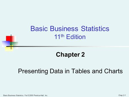 Basic Business Statistics, 11e © 2009 Prentice-Hall, Inc. Chap 2-1 Chapter 2 Presenting Data in Tables and Charts Basic Business Statistics 11 th Edition.