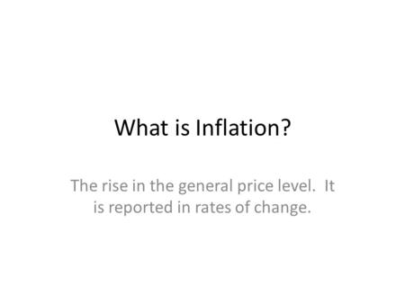 What is Inflation? The rise in the general price level. It is reported in rates of change.