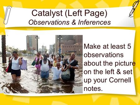 Catalyst (Left Page) Observations & Inferences Make at least 5 observations about the picture on the left & set up your Cornell notes.