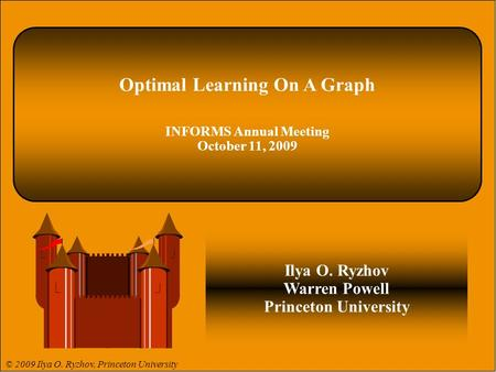 © 2009 Ilya O. Ryzhov 1 © 2008 Warren B. Powell 1. Optimal Learning On A Graph INFORMS Annual Meeting October 11, 2009 Ilya O. Ryzhov Warren Powell Princeton.