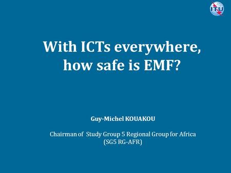 Committed to connecting the world With ICTs everywhere, how safe is EMF? Guy-Michel KOUAKOU Chairman of <strong>Study</strong> Group 5 Regional Group for Africa (SG5 RG-AFR)