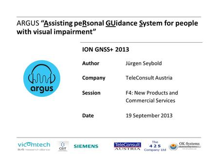 "ARGUS ""Assisting peRsonal GUidance System for people with visual impairment"" ION GNSS+ 2013 AuthorJürgen Seybold CompanyTeleConsult Austria Session F4:"