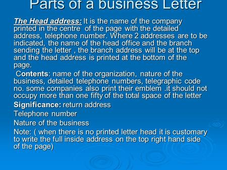 Parts of a business Letter The Head address: It is the name of the company printed in the centre of the page with the detailed address, telephone number.