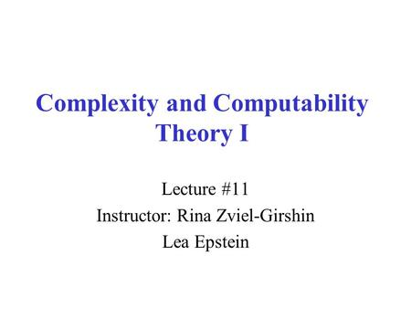 Complexity and Computability Theory I Lecture #11 Instructor: Rina Zviel-Girshin Lea Epstein.