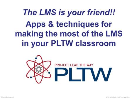 The LMS is your friend!! Apps & techniques for making the most of the LMS in your PLTW classroom © 2014 Project Lead The Way, Inc.Digital Electronics.