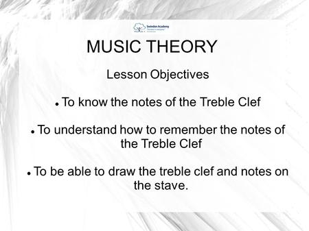 MUSIC THEORY Lesson Objectives To know the notes of the Treble Clef To understand how to remember the notes of the Treble Clef To be able to draw the treble.