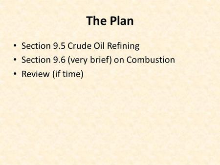 The Plan Section 9.5 Crude Oil Refining Section 9.6 (very brief) on Combustion Review (if time)