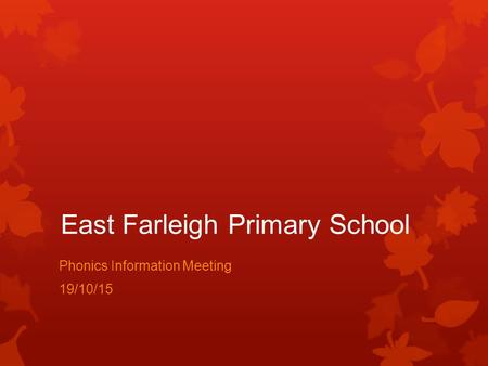 East Farleigh Primary School Phonics Information Meeting 19/10/15.