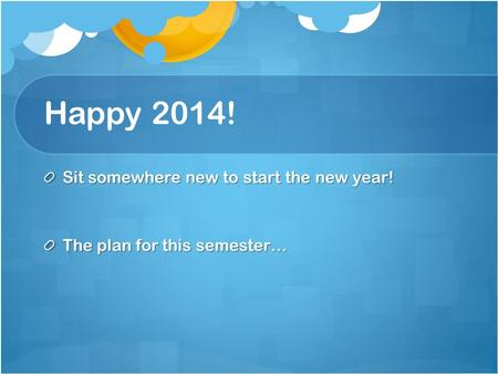 Happy 2014! Sit somewhere new to start the new year! The plan for this semester…