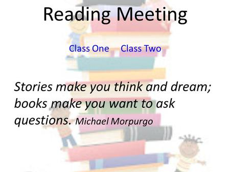 Reading Meeting Class One Class Two Stories make you think and dream; books make you want to ask questions. Michael Morpurgo.