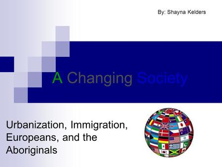 A Changing Society Urbanization, Immigration, Europeans, and the Aboriginals By: Shayna Kelders.