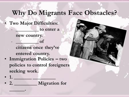 Why Do Migrants Face Obstacles? Two Major Difficulties: -_________ to enter a new country. -_________ of citizens once they've entered country. Immigration.